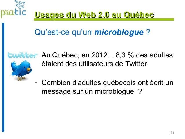 43 Qu'est-ce qu'un microblogue ? • Au Québec, en 2012... 8,3 % des adultes étaient des utilisateurs de Twitter • Combien d...