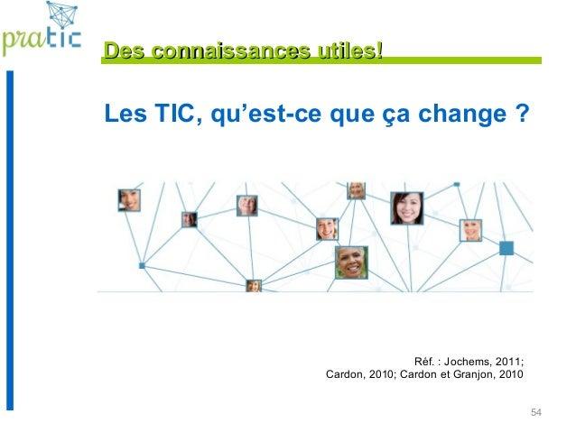 54 Les TIC, qu'est-ce que ça change ? Réf. : Jochems, 2011; Cardon, 2010; Cardon et Granjon, 2010 Des connaissances utiles...
