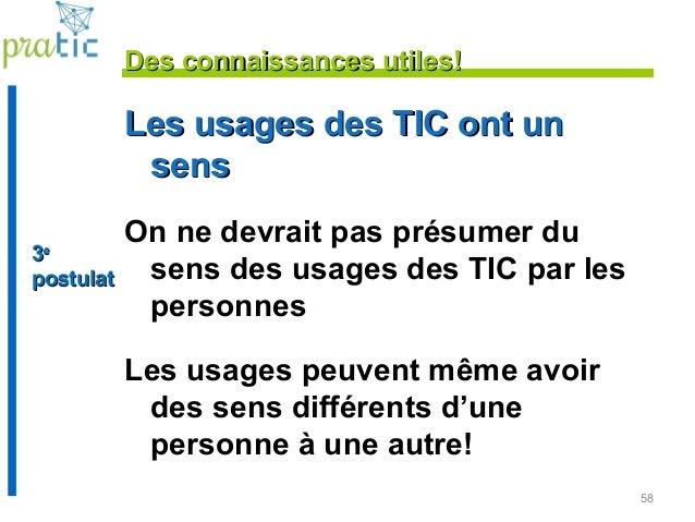 58 Les usages des TIC ont unLes usages des TIC ont un senssens On ne devrait pas présumer du sens des usages des TIC par l...