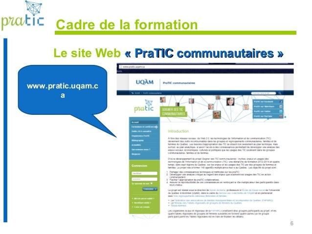 6 Cadre de la formation Le site Web « PraTIC communautaires »« PraTIC communautaires » www.pratic.uqam.c a