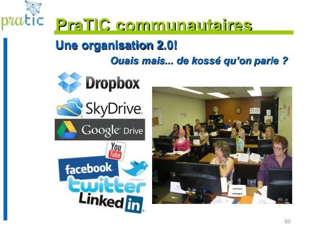60 PraTIC communautairesPraTIC communautaires Une organisation 2.0!Une organisation 2.0! Ouais mais... de kossé qu'on parl...