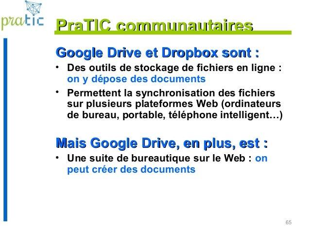 65 PraTIC communautairesPraTIC communautaires Google Drive et Dropbox sont :Google Drive et Dropbox sont : • Des outils de...