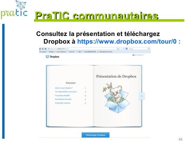 68 Consultez la présentation et téléchargez Dropbox à https://www.dropbox.com/tour/0 : PraTIC communautairesPraTIC communa...