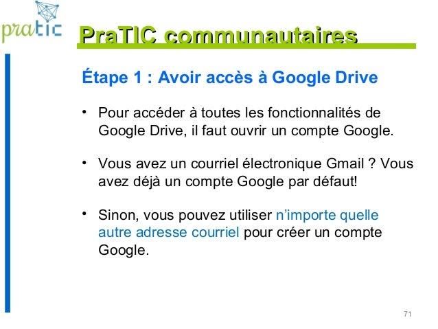 71 Étape 1 : Avoir accès à Google Drive • Pour accéder à toutes les fonctionnalités de Google Drive, il faut ouvrir un com...