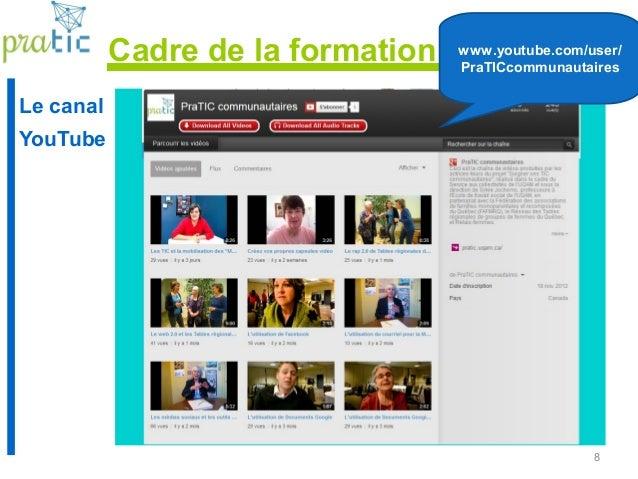 8 Le canal YouTube www.youtube.com/user/ PraTICcommunautaires Cadre de la formation