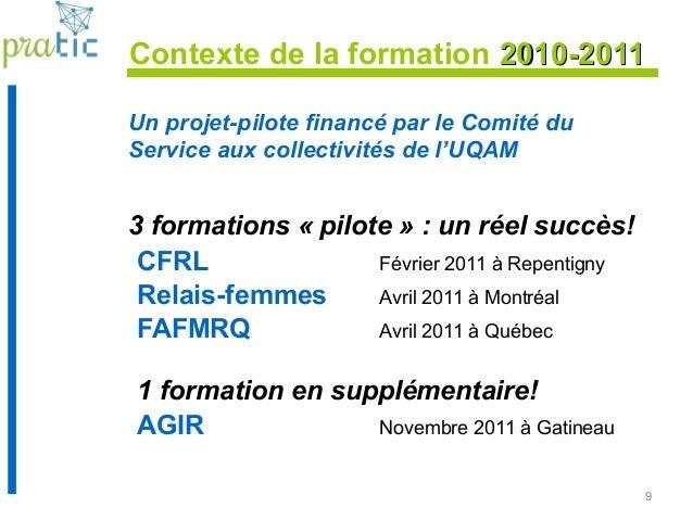 9 Contexte de la formation 2010-20112010-2011 Un projet-pilote financé par le Comité du Service aux collectivités de l'UQA...