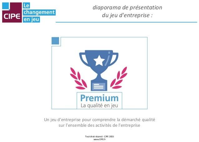 Tout droit réservé - CIPE 2015 www.CIPE.fr diaporama de présentation du jeu d'entreprise : Un jeu d'entreprise pour compre...