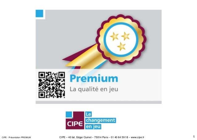 CIPE – 40 bd. Edgar Quinet – 75014 Paris – 01 40 64 59 18 – www.cipe.fr 1CIPE - Présentation PREMIUM