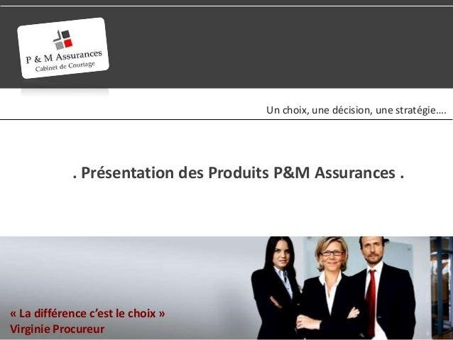 Un choix, une décision, une stratégie….            . Présentation des Produits P&M Assurances .« La différence c'est le ch...