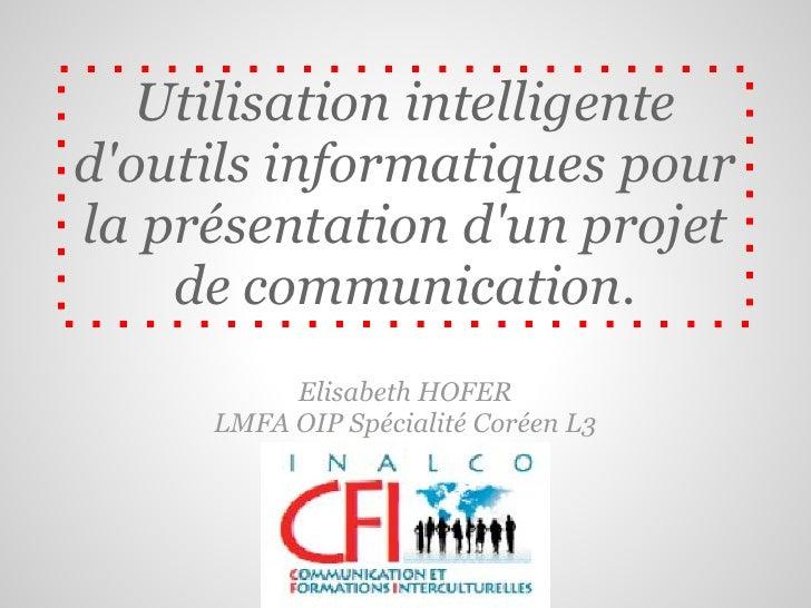 Utilisation intelligentedoutils informatiques pourla présentation dun projet    de communication.          Elisabeth HOFER...