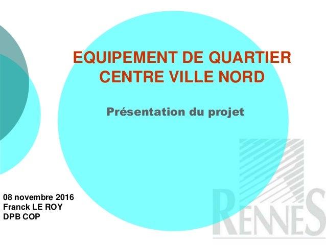 EQUIPEMENT DE QUARTIER CENTRE VILLE NORD Présentation du projet 08 novembre 2016 Franck LE ROY DPB COP