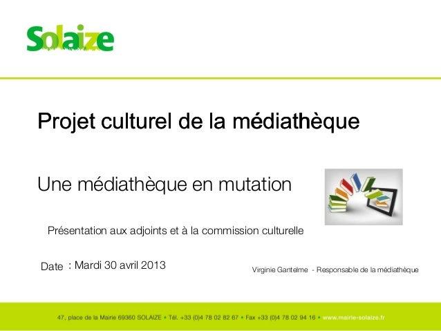 Date Projet culturel de la médiathèque Une médiathèque en mutation : Mardi 30 avril 2013 Virginie Gantelme - Responsable d...