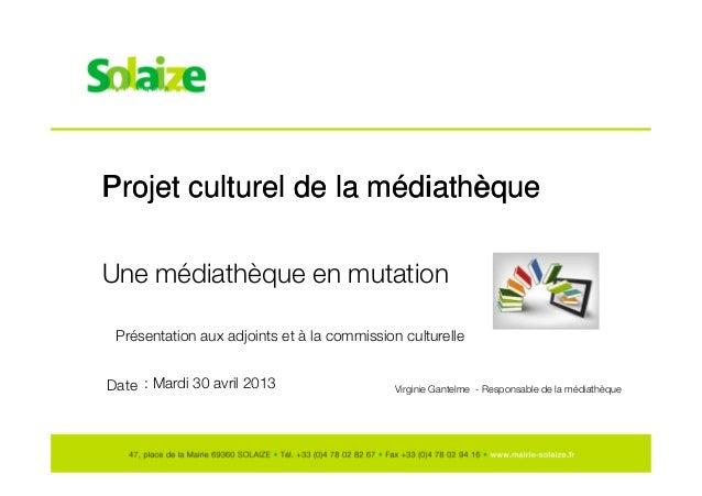 Projet culturel de la médiathèqueProjet culturel de la médiathèque Date Une médiathèque en mutation : Mardi 30 avril 2013 ...
