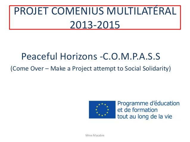 PROJET COMENIUS MULTILATÉRAL 2013-2015 Peaceful Horizons -C.O.M.P.A.S.S (Come Over – Make a Project attempt to Social Soli...