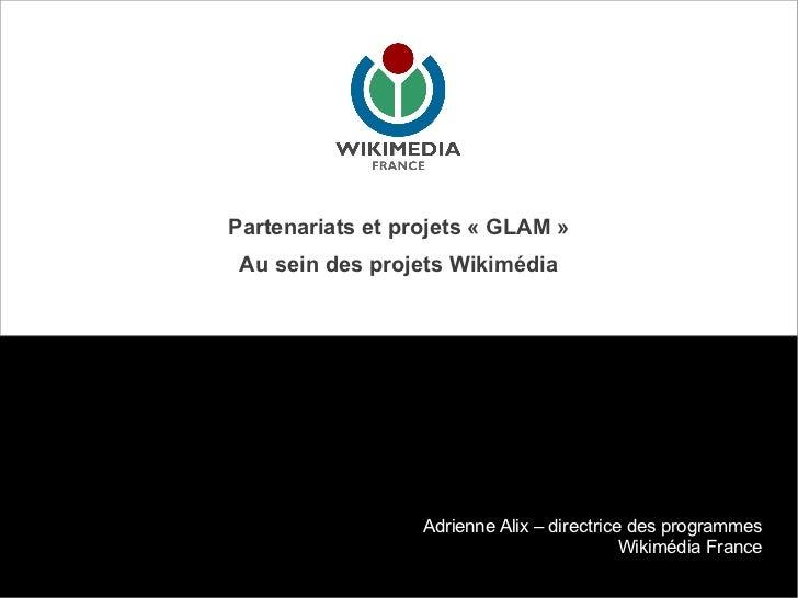 Partenariats et projets « GLAM » Au sein des projets Wikimédia                  Adrienne Alix – directrice des programmes ...