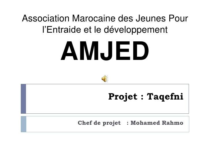 Projet : Taqefni<br />Chef de projet   : Mohamed Rahmo<br />Association Marocaine des Jeunes Pour l'Entraide et le dévelop...