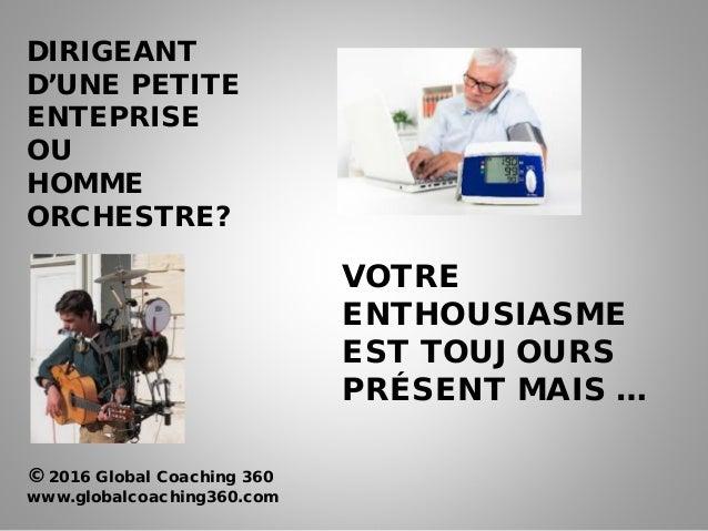 VOTRE ENTHOUSIASME EST TOUJOURS PRÉSENT MAIS … DIRIGEANT D'UNE PETITE ENTEPRISE OU HOMME ORCHESTRE? © 2016 Global Coaching...