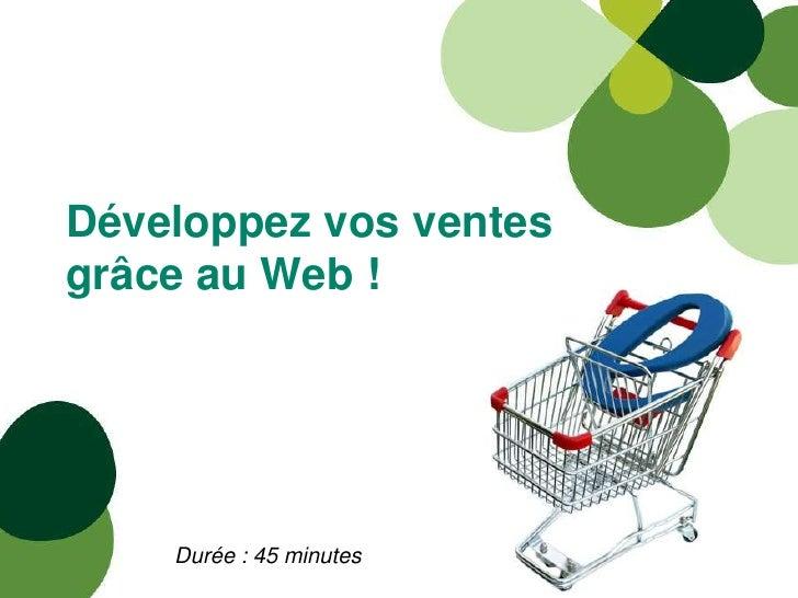 Développez vos ventesgrâce au Web !    Durée : 45 minutes