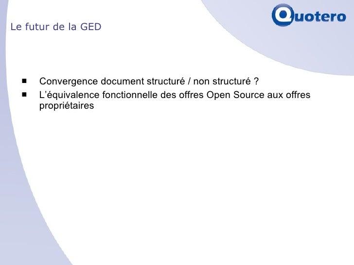 Le futur de la GED <ul><li>Convergence document structuré / non structuré ?  </li></ul><ul><li>L'équivalence fonctionnelle...
