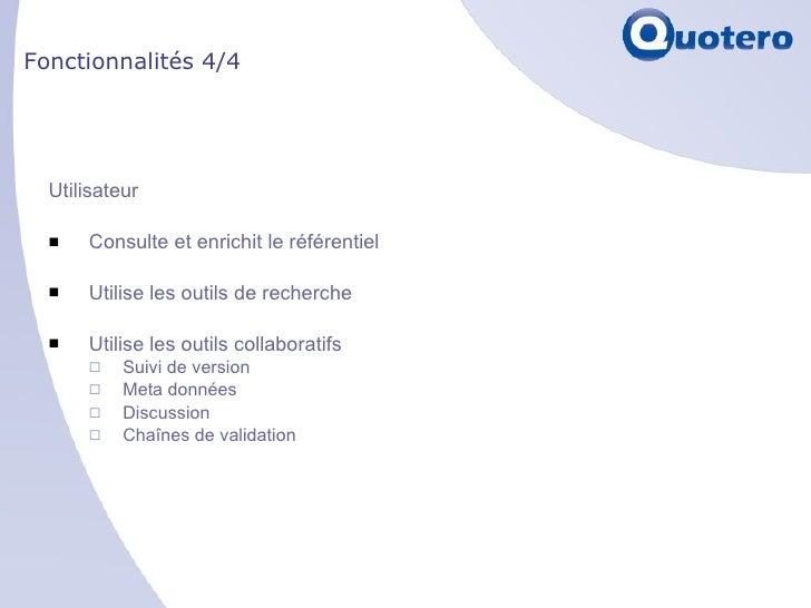 Fonctionnalités 4/4 <ul><li>Utilisateur </li></ul><ul><li>Consulte et enrichit le référentiel </li></ul><ul><li>Utilise le...