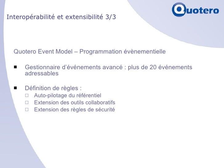 Interopérabilité et extensibilité 3/3 <ul><li>Quotero Event Model – Programmation évènementielle </li></ul><ul><li>Gestion...
