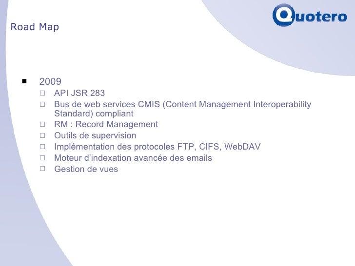 Road Map <ul><li>2009 </li></ul><ul><ul><li>API JSR 283 </li></ul></ul><ul><ul><li>Bus de web services CMIS (Content Manag...