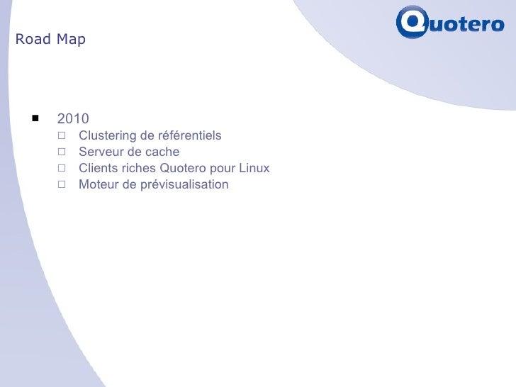 Road Map <ul><li>2010 </li></ul><ul><ul><li>Clustering de référentiels </li></ul></ul><ul><ul><li>Serveur de cache </li></...