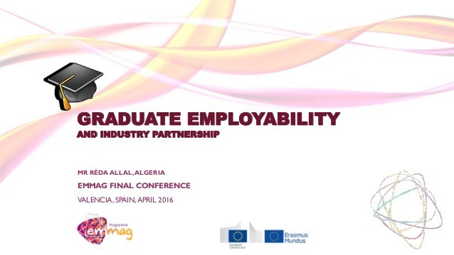 GRADUATE EMPLOYABILITY AND INDUSTRY PARTNERSHIP MR RÉDA ALLAL,ALGERIA EMMAG FINAL CONFERENCE VALENCIA, SPAIN,APRIL 2016