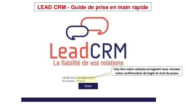 LEAD CRM - Guide de prise en main rapide  Une fois votre compte enregistré vous recevez  votre confirmation de login et mo...