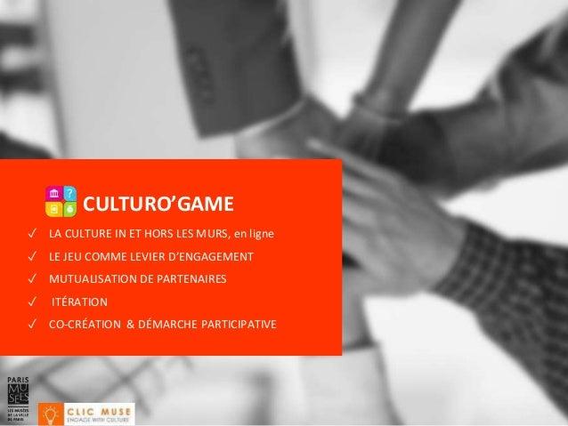 CULTURO'GAME ✓ LA CULTURE IN ET HORS LES MURS, en ligne ✓ LE JEU COMME LEVIER D'ENGAGEMENT ✓ MUTUALISATION DE PARTENAIRES ...