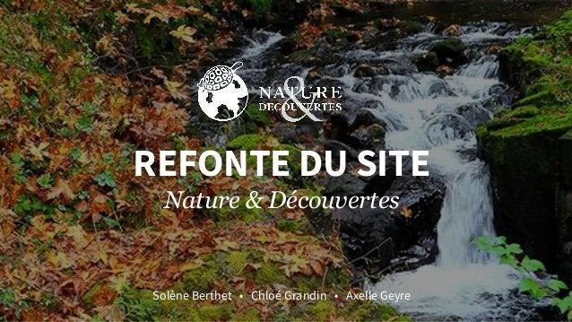 REFONTE DU SITE Nature & Découvertes Solène Berthet • Chloé Grandin • Axelle Geyre