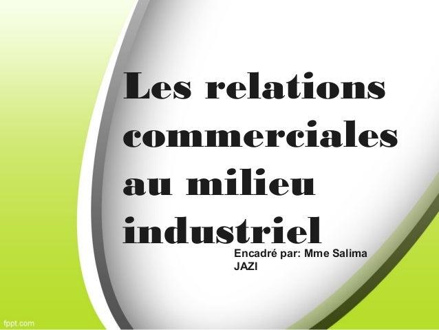 Les relations commerciales au milieu industrielEncadré par: Mme Salima JAZI