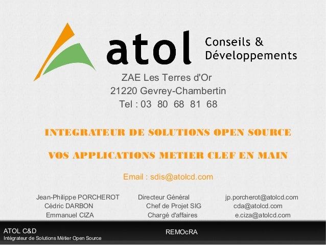ATOL C&D Intégrateur de Solutions Métier Open Source REMOcRA ZAE Les Terres d'Or 21220 Gevrey-Chambertin Tel : 03 80 68 81...