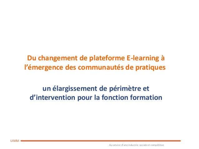 Au service d'une industrie sociale et compétitiveUIMMDu changement de plateforme E-learning àl'émergence des communautés d...