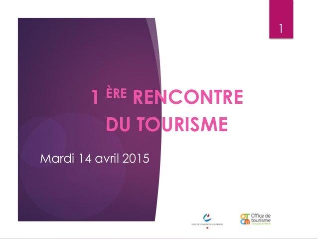 Mardi 14 avril 2015 1 ÈRE RENCONTRE DU TOURISME 1