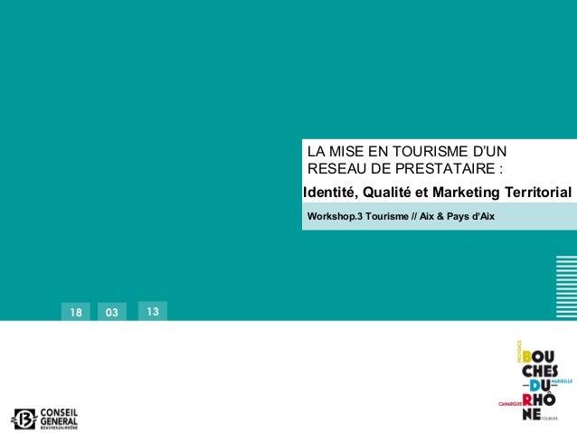 18 03 13LA MISE EN TOURISME D'UNRESEAU DE PRESTATAIRE :Identité, Qualité et Marketing TerritorialWorkshop.3 Tourisme // Ai...