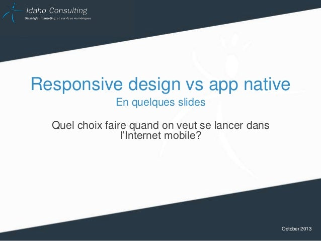 Responsive design vs app native En quelques slides Quel choix faire quand on veut se lancer dans l'Internet mobile?  Octob...