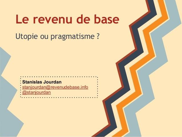 Le revenu de baseUtopie ou pragmatisme ? Stanislas Jourdan stanjourdan@revenudebase.info @stanjourdan
