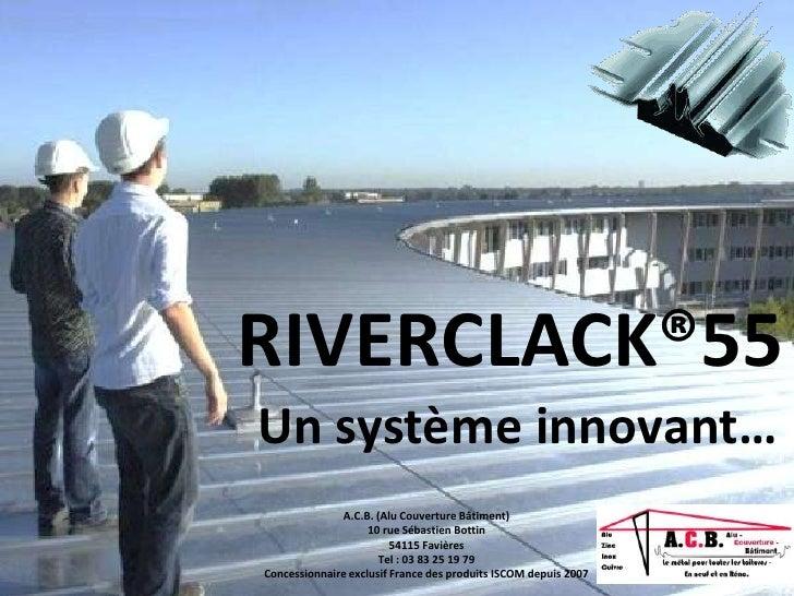 RIVERCLACK®55Un système innovant…              A.C.B. (Alu Couverture Bâtiment)                    10 rue Sébastien Bottin...