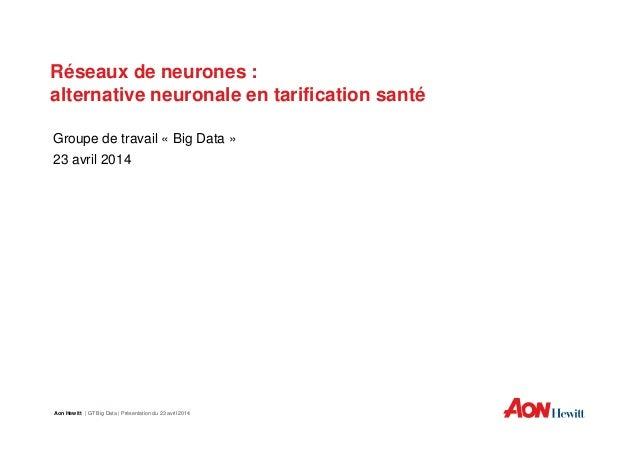 Réseaux de neurones :Réseaux de neurones : alternative neuronale en tarification santé Groupe de travail « Big Data » 23 a...