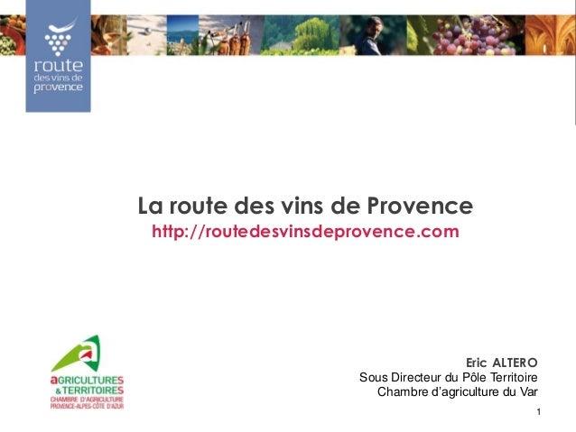 1La route des vins de Provencehttp://routedesvinsdeprovence.comEric ALTEROSous Directeur du Pôle TerritoireChambre d'agric...
