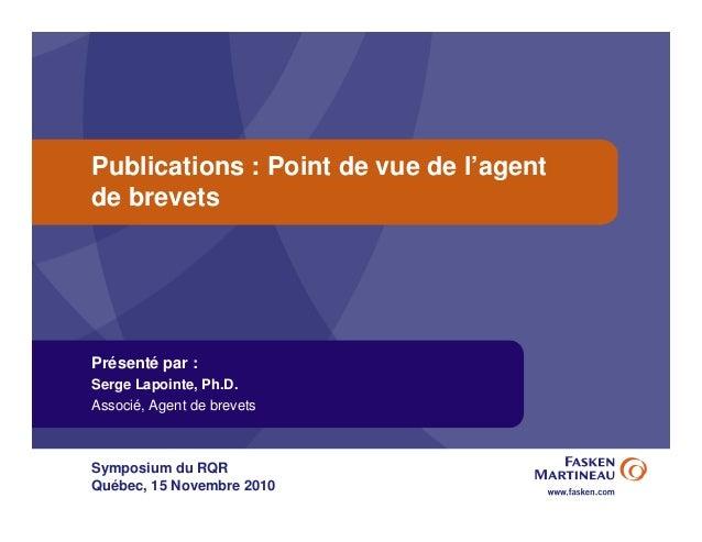 Publications : Point de vue de l'agent de brevets Présenté par : Serge Lapointe, Ph.D. Associé, Agent de brevets Symposium...