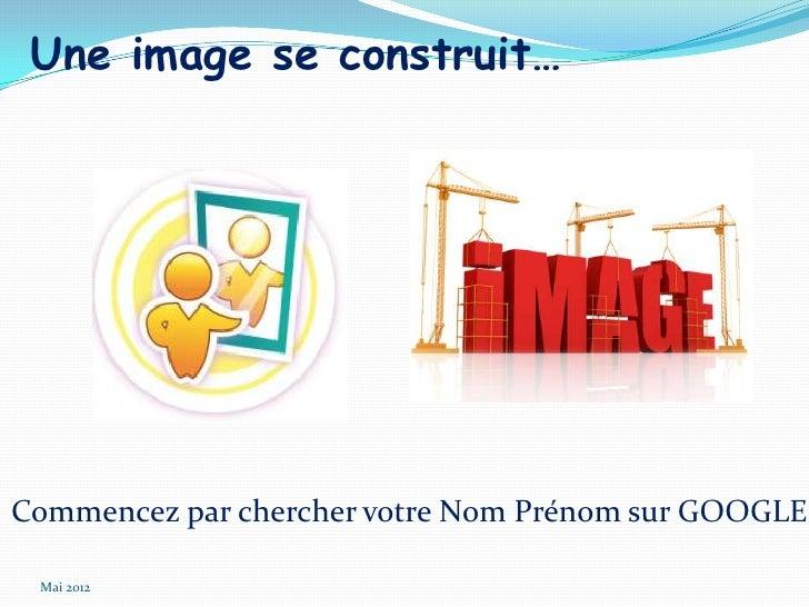 Une image se construit…Commencez par chercher votre Nom Prénom sur GOOGLE Mai 2012