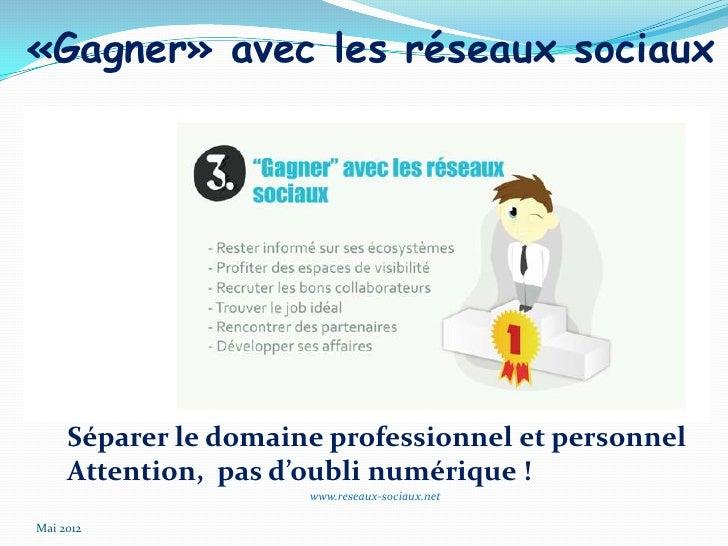 «Gagner» avec les réseaux sociaux     Séparer le domaine professionnel et personnel     Attention, pas d'oubli numérique !...