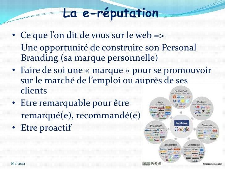 La e-réputation• Ce que l'on dit de vous sur le web =>  Une opportunité de construire son Personal  Branding (sa marque pe...