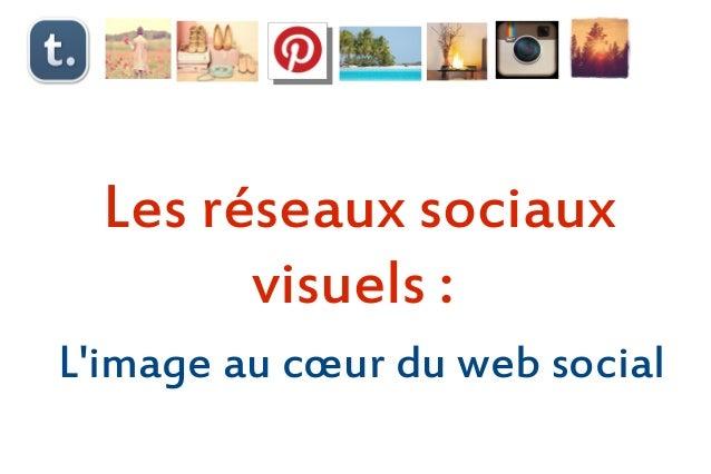 Les réseaux sociaux        visuels:Limage au cœur du web social