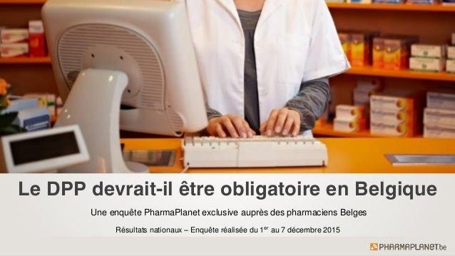 Le DPP devrait-il être obligatoire en Belgique Une enquête PharmaPlanet exclusive auprès des pharmaciens Belges Résultats ...