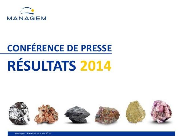 Managem - Résultats annuels 2014 CONFÉRENCE DE PRESSE RÉSULTATS 2014