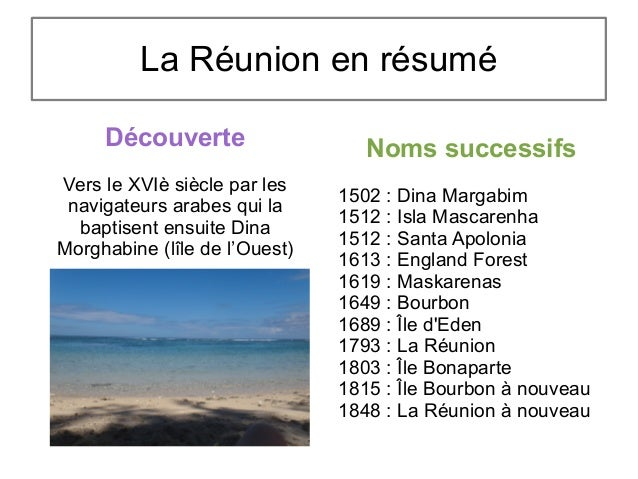 La Réunion en résumé Découverte Vers le XVIè siècle par les navigateurs arabes qui la baptisent ensuite Dina Morghabine (l...