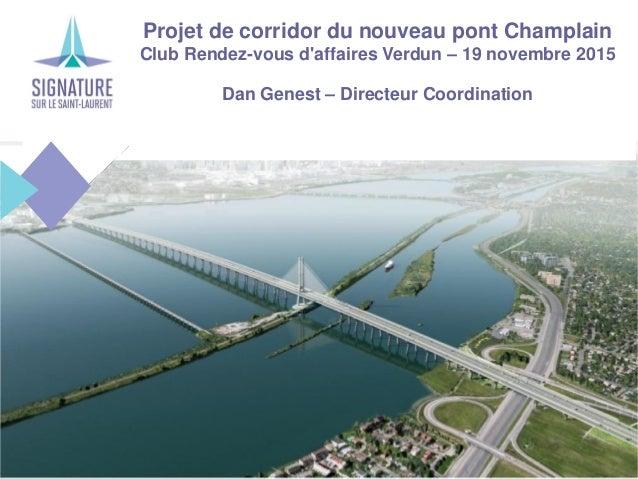Projet de corridor du nouveau pont Champlain Club Rendez-vous d'affaires Verdun – 19 novembre 2015 Dan Genest – Directeur ...